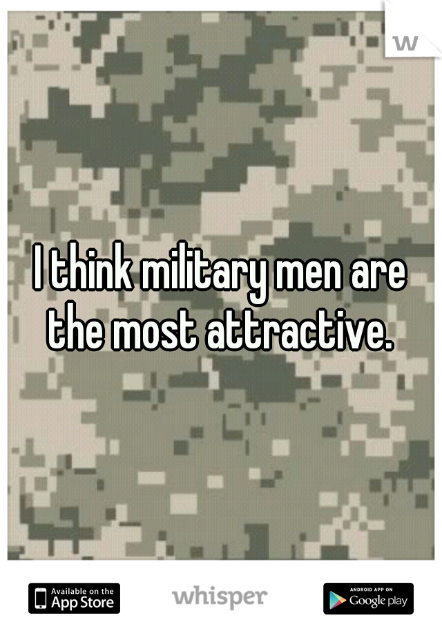 I think military men are the most attractive.