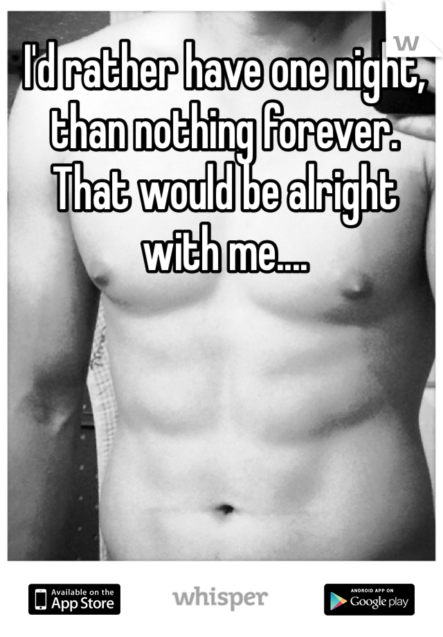 I'd rather have one night, than nothing forever. That would be alright with me....