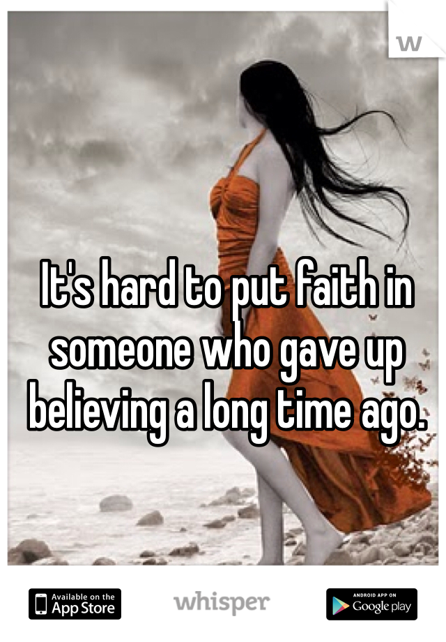 It's hard to put faith in someone who gave up believing a long time ago.