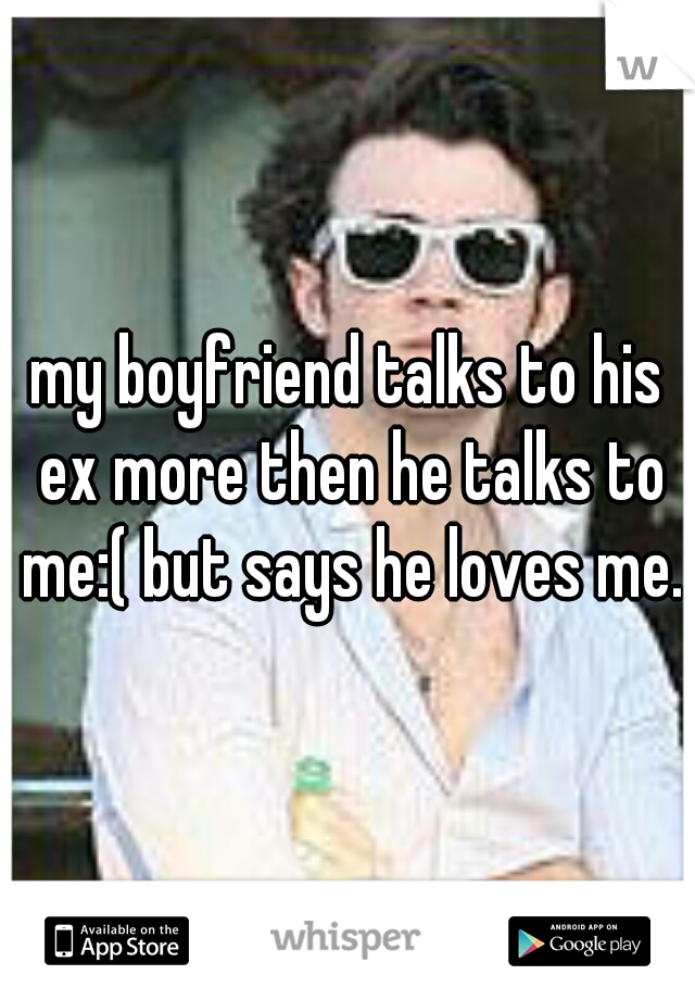 my boyfriend talks to his ex more then he talks to me:( but says he loves me.