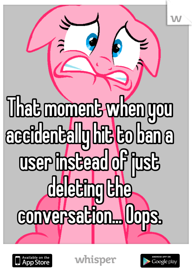 That moment when you accidentally hit to ban a user instead of just deleting the conversation... Oops.