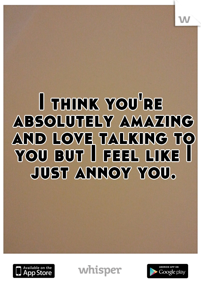 I think you're absolutely amazing and love talking to you but I feel like I just annoy you.