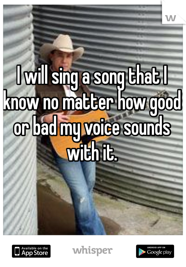 I will sing a song that I know no matter how good or bad my voice sounds with it.