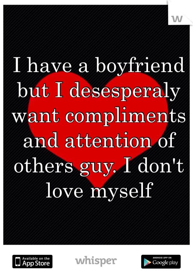 I have a boyfriend but I desesperaly want compliments and attention of others guy. I don't love myself