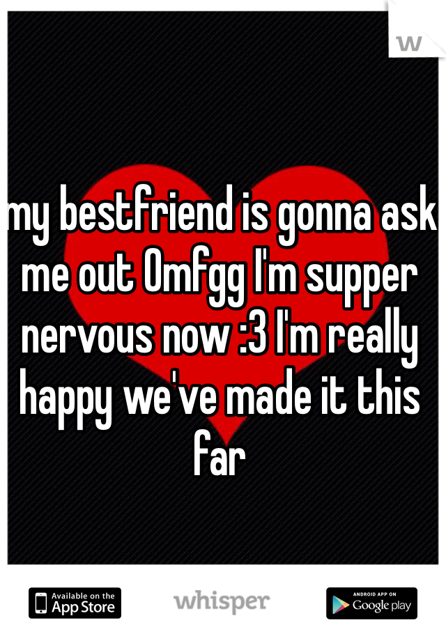 my bestfriend is gonna ask me out Omfgg I'm supper nervous now :3 I'm really happy we've made it this far