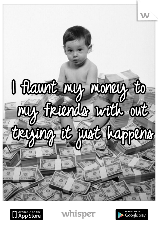 I flaunt my money to my friends with out trying it just happens