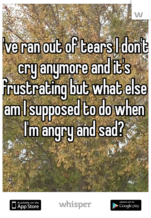 I've ran out of tears I don't cry anymore and it's frustrating but what else am I supposed to do when I'm angry and sad?