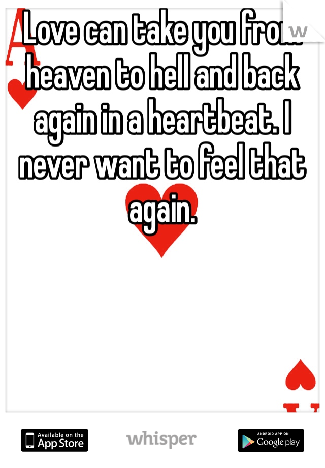 Love can take you from heaven to hell and back again in a heartbeat. I never want to feel that again.
