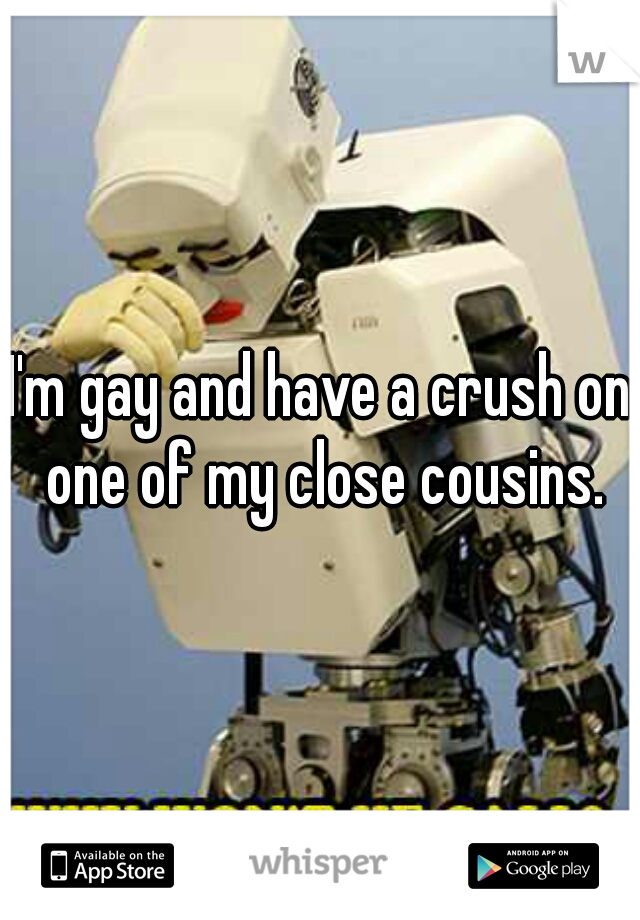 I'm gay and have a crush on one of my close cousins.