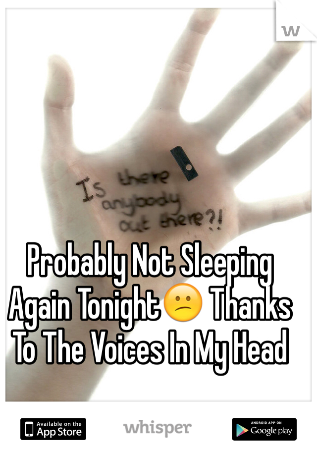 Probably Not Sleeping Again Tonight😕 Thanks To The Voices In My Head