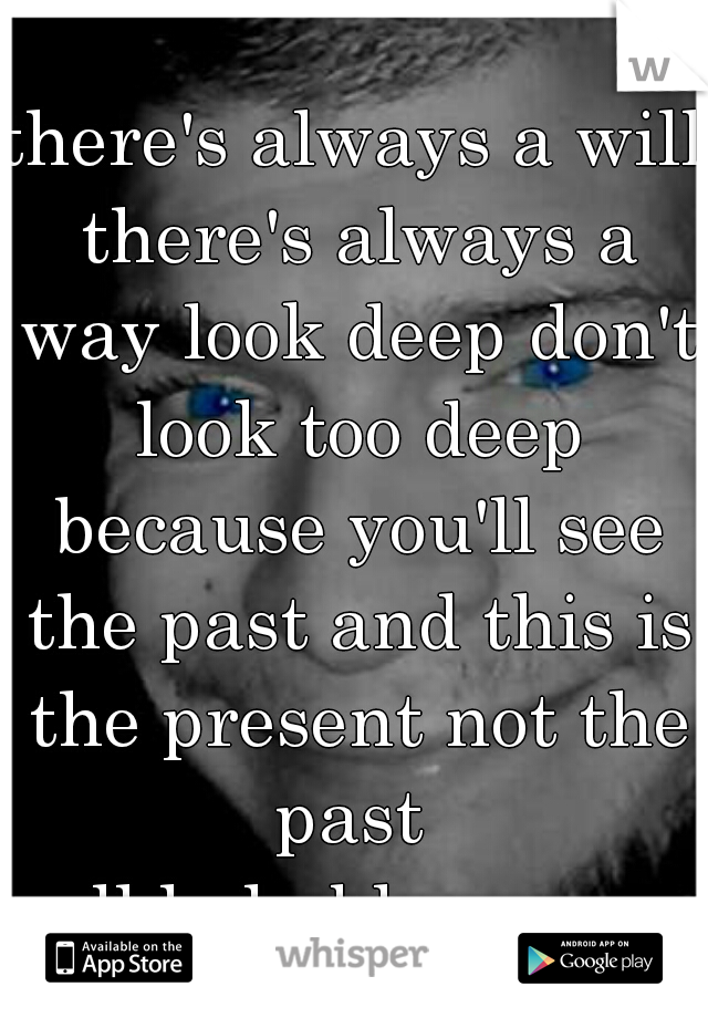 there's always a will there's always a way look deep don't look too deep because you'll see the past and this is the present not the past  all help blue eyes