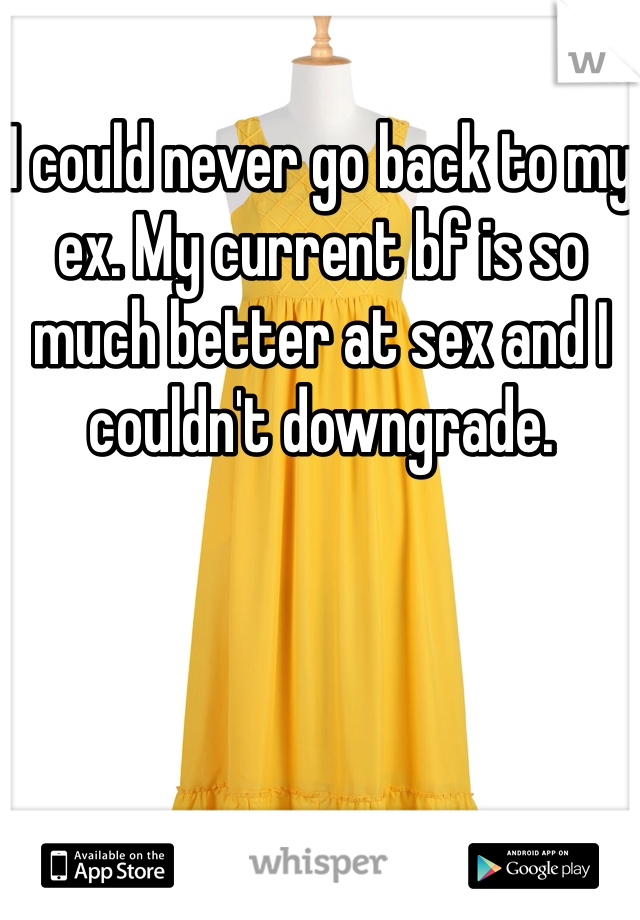 I could never go back to my ex. My current bf is so much better at sex and I couldn't downgrade.