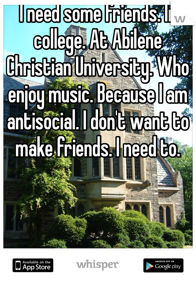 I need some friends. In college. At Abilene Christian University. Who enjoy music. Because I am antisocial. I don't want to make friends. I need to.