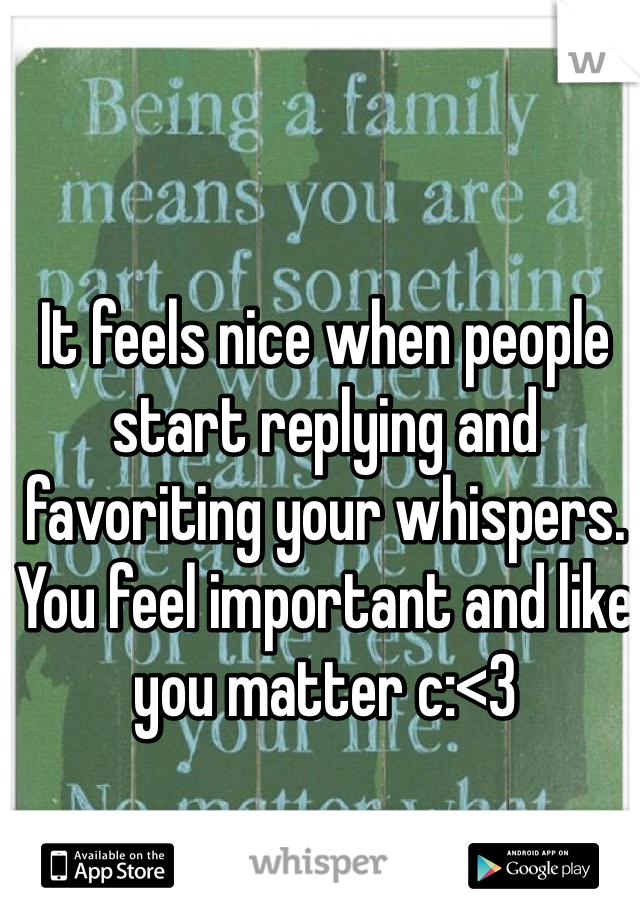 It feels nice when people start replying and favoriting your whispers. You feel important and like you matter c:<3