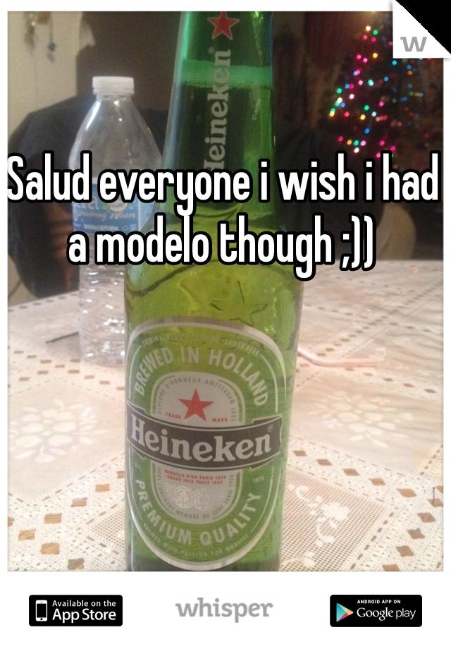Salud everyone i wish i had a modelo though ;))