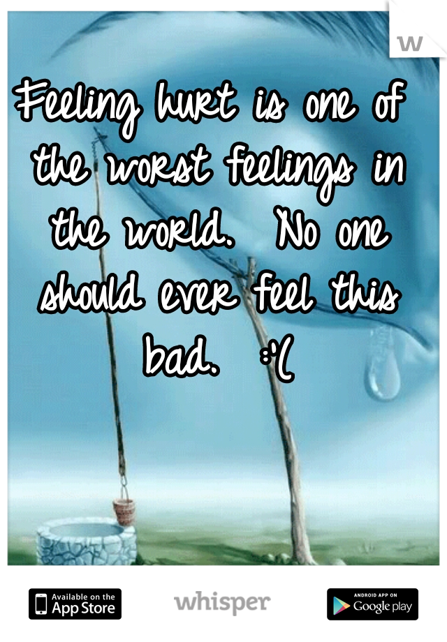 Feeling hurt is one of the worst feelings in the world.  No one should ever feel this bad.  :'(