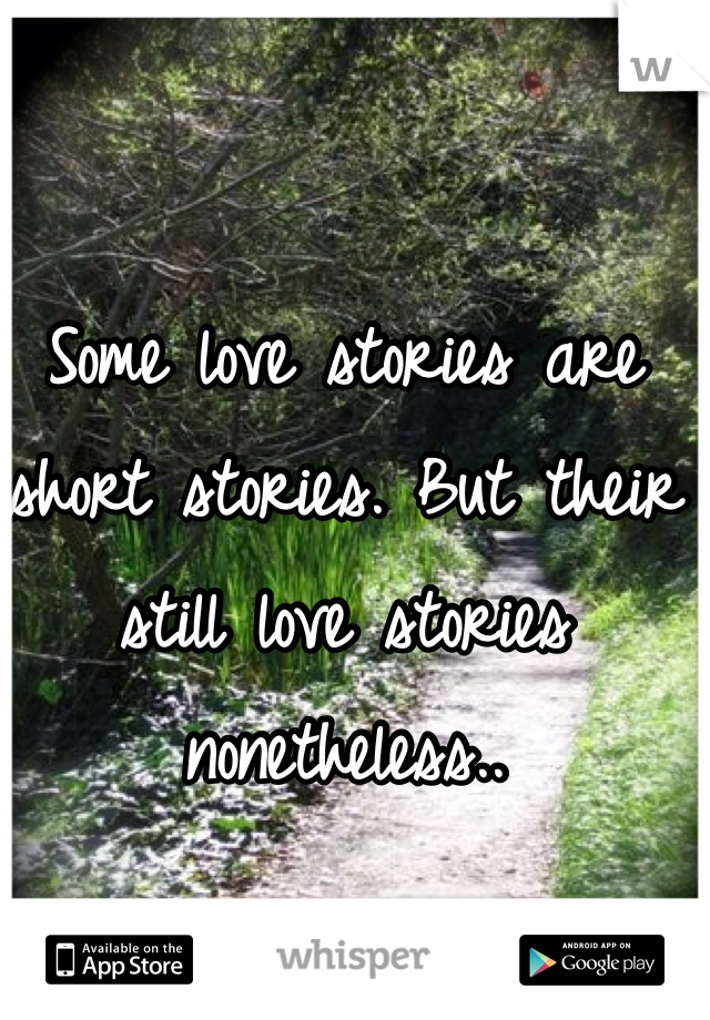 Some love stories are short stories. But their still love stories nonetheless..