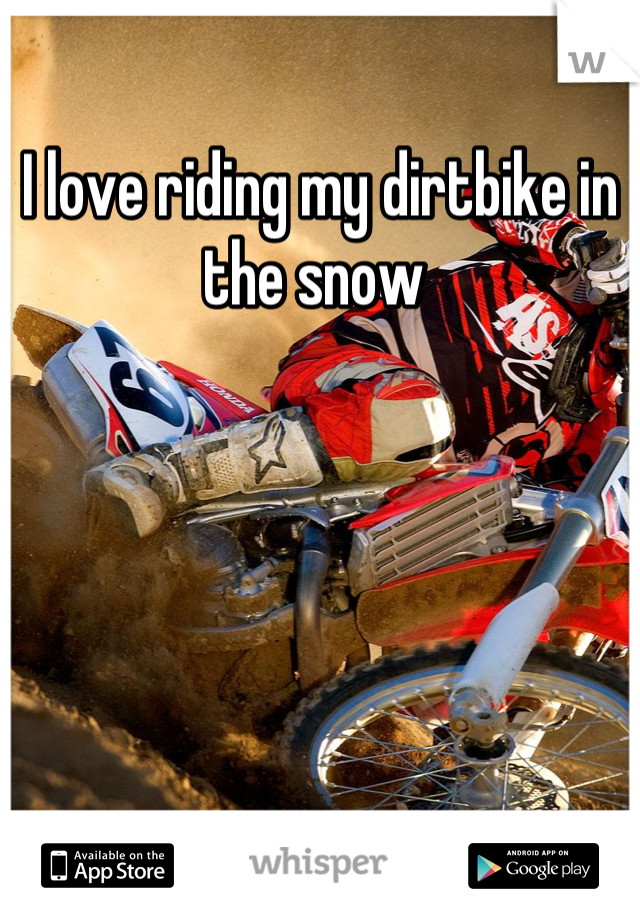 I love riding my dirtbike in the snow