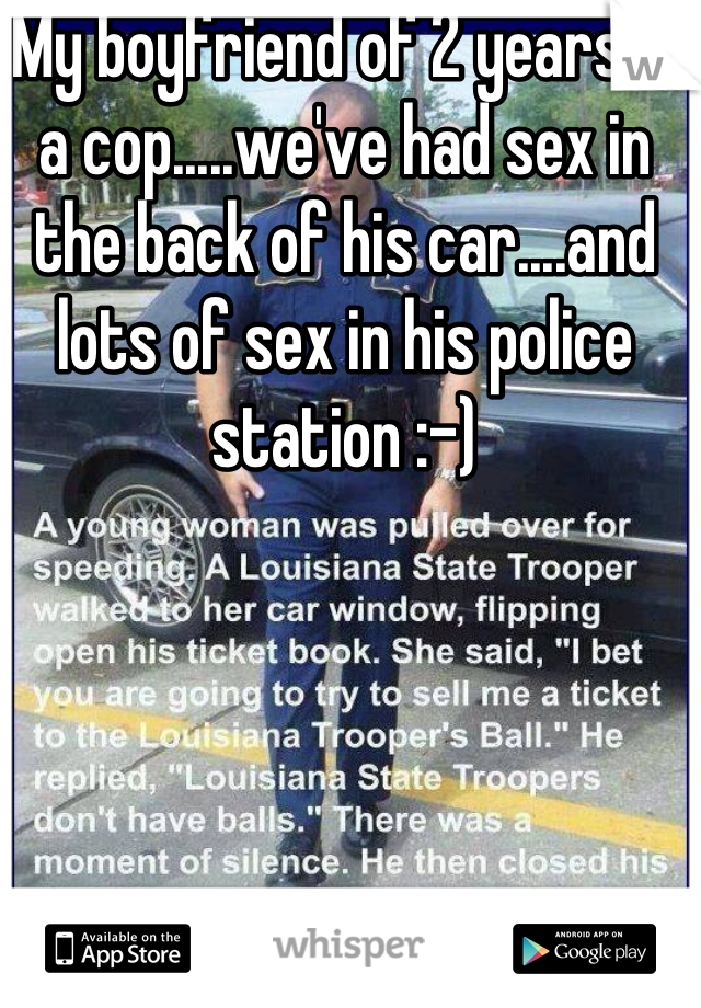 My boyfriend of 2 years is a cop.....we've had sex in the back of his car....and lots of sex in his police station :-)