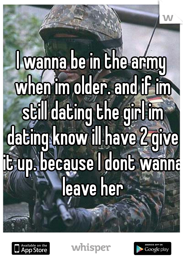 I wanna be in the army when im older. and if im still dating the girl im dating know ill have 2 give it up. because I dont wanna leave her