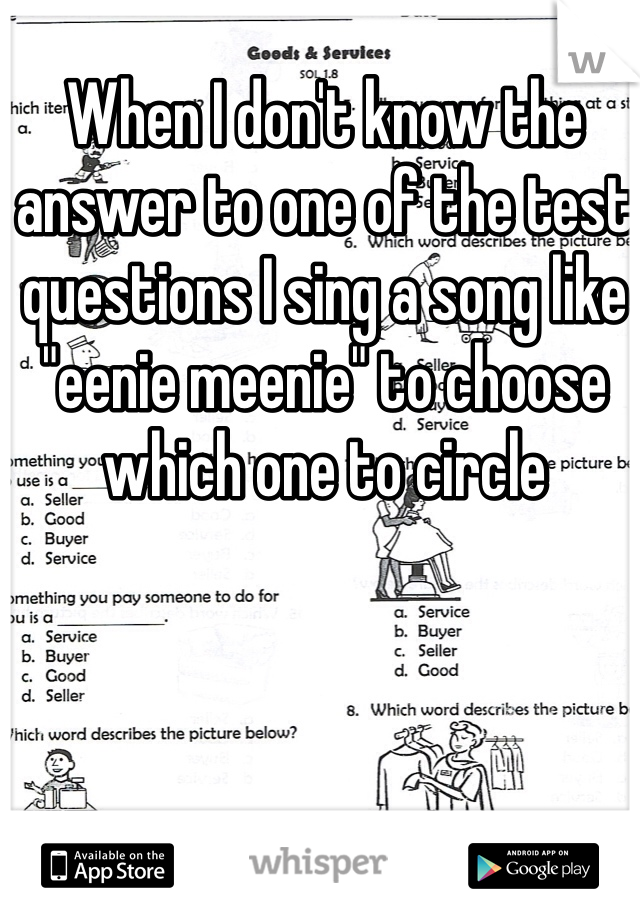 """When I don't know the answer to one of the test questions I sing a song like """"eenie meenie"""" to choose which one to circle"""