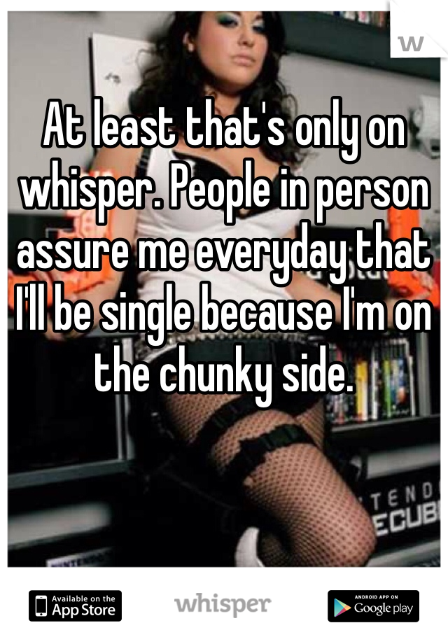 At least that's only on whisper. People in person assure me everyday that I'll be single because I'm on the chunky side.