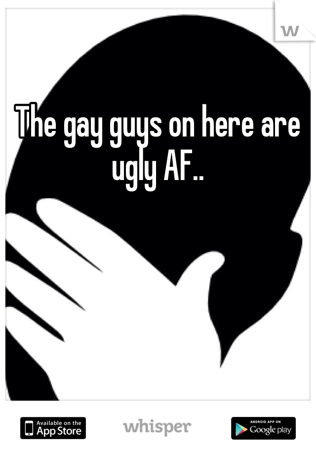 The gay guys on here are ugly AF..