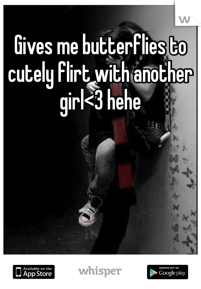 Gives me butterflies to cutely flirt with another girl<3 hehe