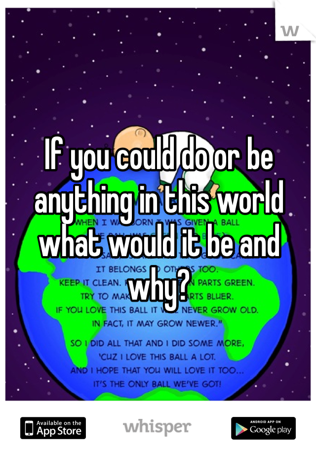 If you could do or be anything in this world what would it be and why?