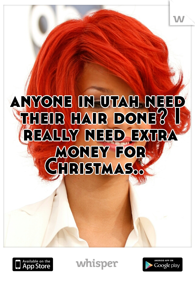 anyone in utah need their hair done? I really need extra money for Christmas..