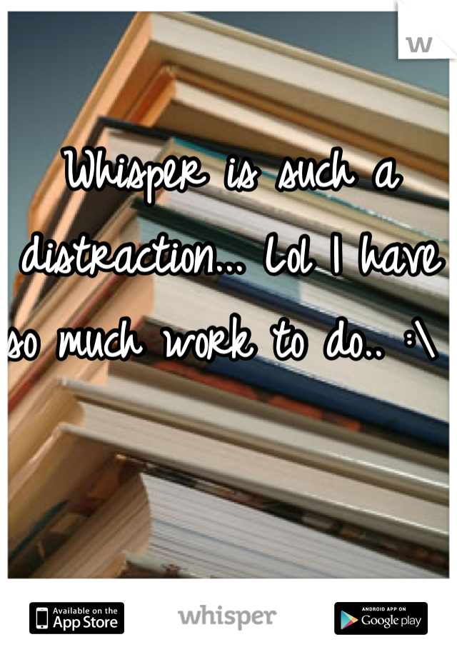 Whisper is such a distraction... Lol I have so much work to do.. :\