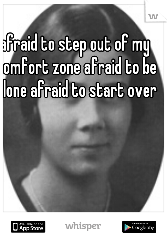 afraid to step out of my comfort zone afraid to be alone afraid to start over