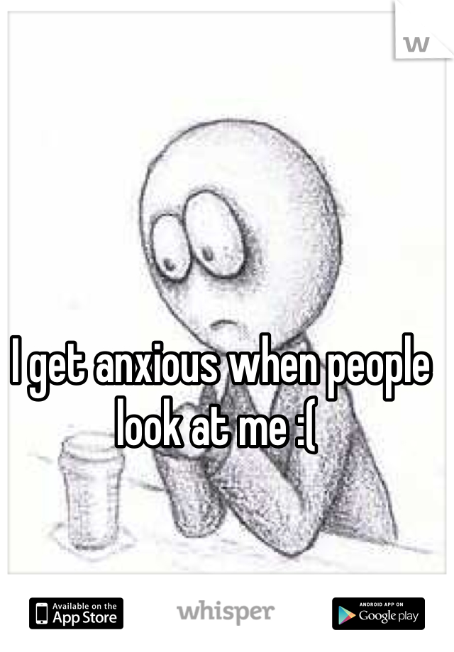 I get anxious when people look at me :(