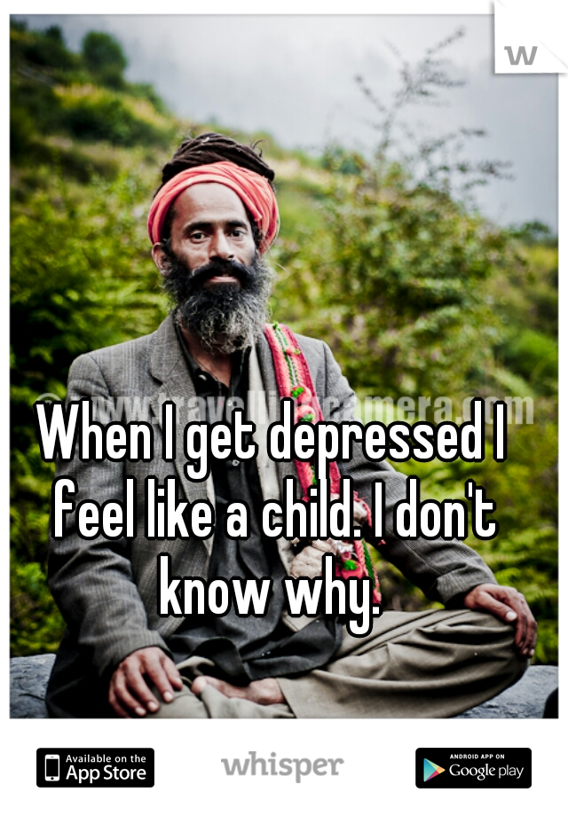 When I get depressed I feel like a child. I don't know why.