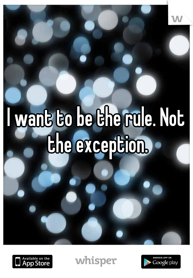 I want to be the rule. Not the exception.