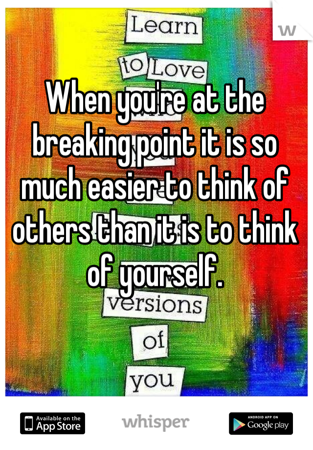 When you're at the breaking point it is so much easier to think of others than it is to think of yourself.