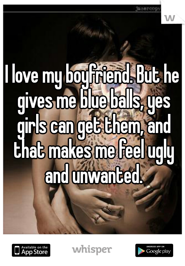 I love my boyfriend. But he gives me blue balls, yes girls can get them, and that makes me feel ugly and unwanted.