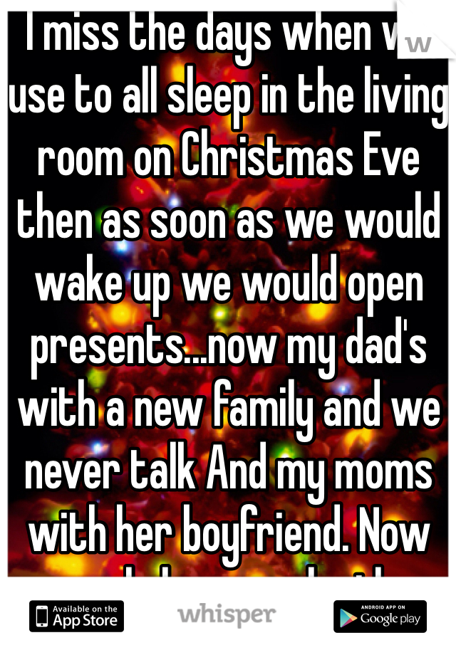 I miss the days when we use to all sleep in the living room on Christmas Eve then as soon as we would wake up we would open presents...now my dad's with a new family and we never talk And my moms with her boyfriend. Now we only have each other