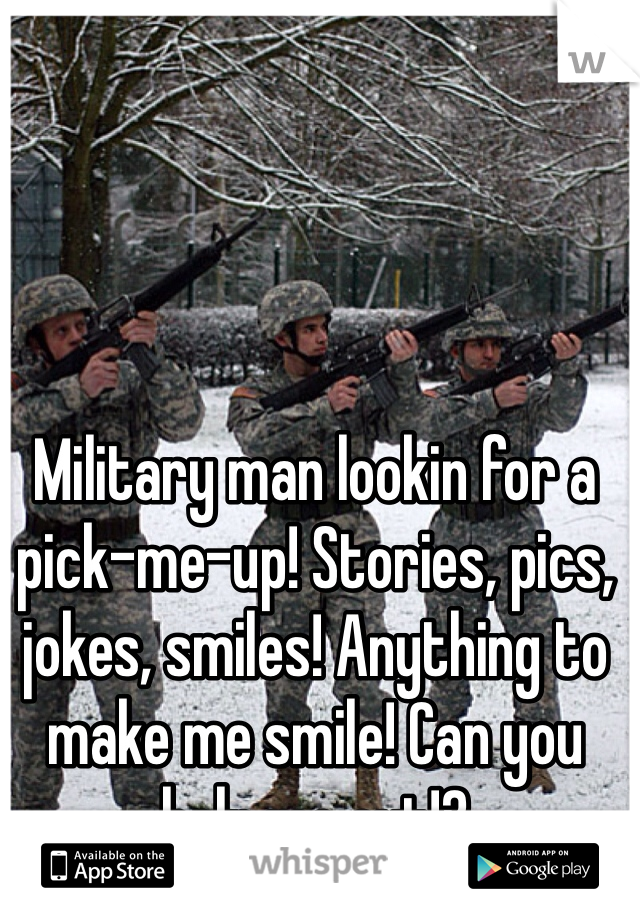 Military man lookin for a pick-me-up! Stories, pics, jokes, smiles! Anything to make me smile! Can you help me out!?