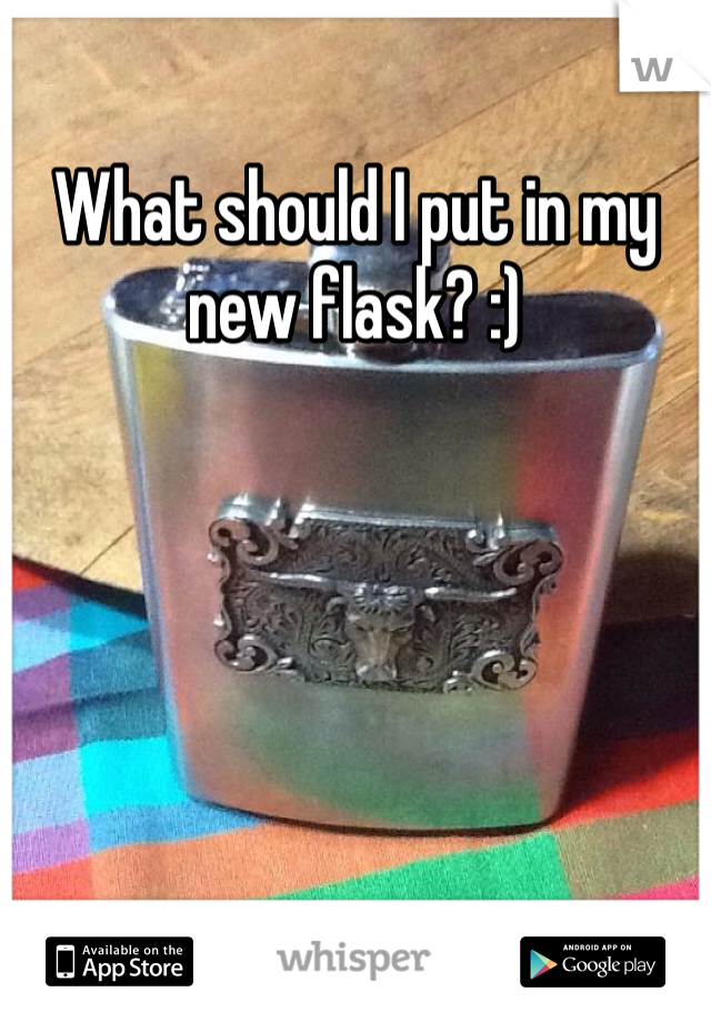 What should I put in my new flask? :)