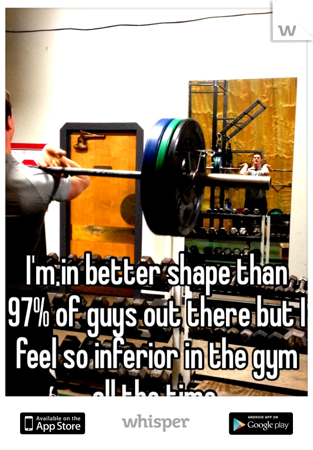 I'm in better shape than 97% of guys out there but I feel so inferior in the gym all the time.