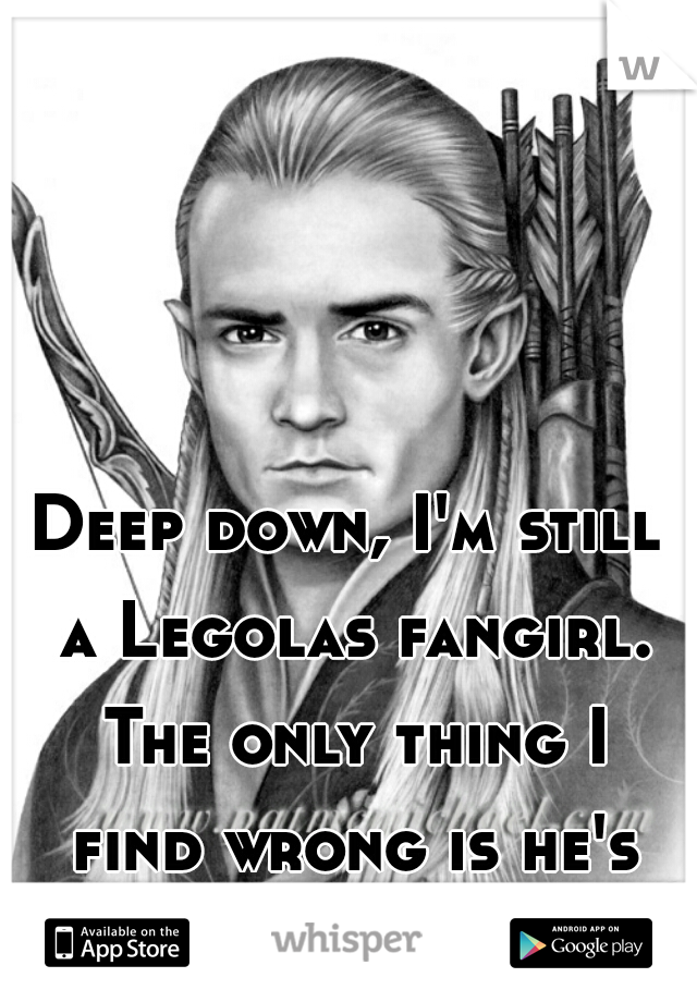 Deep down, I'm still a Legolas fangirl. The only thing I find wrong is he's fictional. I'm 24.