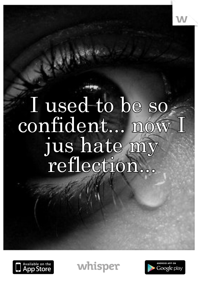 I used to be so confident... now I jus hate my reflection...