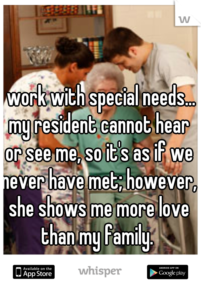 I work with special needs... my resident cannot hear or see me, so it's as if we never have met; however, she shows me more love than my family.