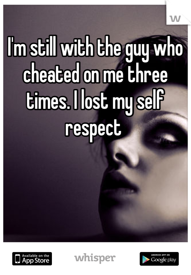 I'm still with the guy who cheated on me three times. I lost my self respect