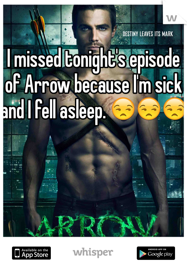 I missed tonight's episode of Arrow because I'm sick and I fell asleep. 😒😒😒