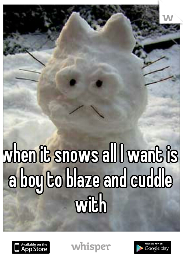 when it snows all I want is a boy to blaze and cuddle with