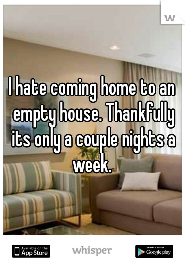 I hate coming home to an empty house. Thankfully its only a couple nights a week.