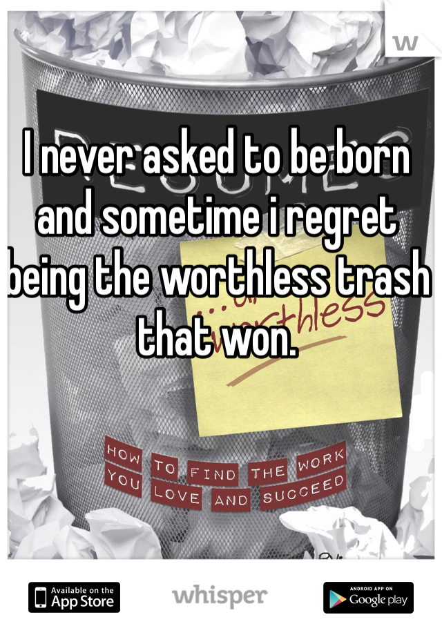 I never asked to be born and sometime i regret being the worthless trash that won.