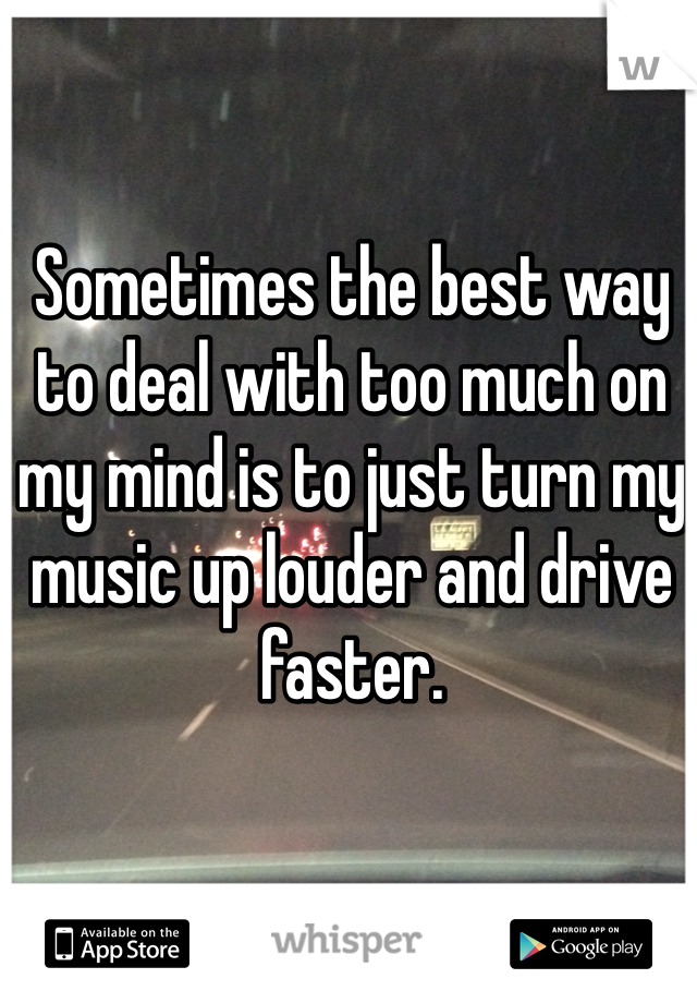 Sometimes the best way to deal with too much on my mind is to just turn my music up louder and drive faster.